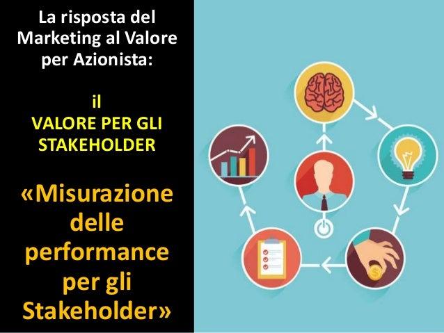 La risposta del Marketing al Valore per Azionista: il VALORE PER GLI STAKEHOLDER «Misurazione delle performance per gli St...