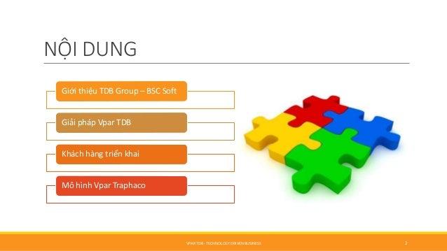 NỘI DUNG Giới thiệu TDB Group – BSC Soft Giải pháp Vpar TDB Khách hàng triển khai Mô hình Vpar Traphaco VPAR TDB - TECHNOL...