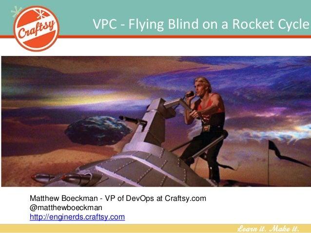 VPC - Flying Blind on a Rocket Cycle Matthew Boeckman - VP of DevOps at Craftsy.com @matthewboeckman http://enginerds.craf...