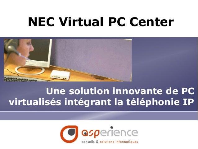 NEC Virtual PC Center Une solution innovante de PC virtualisés intégrant la téléphonie IP