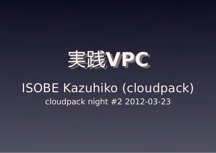 実践VPC        実践VPCISOBE Kazuhiko (cloudpack)   cloudpack night #2 2012-03-23