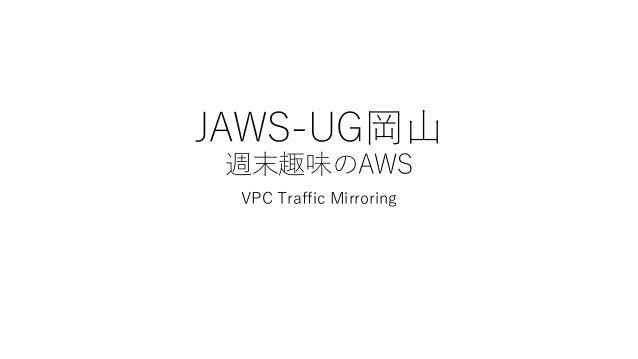 JAWS-UG岡山 週末趣味のAWS VPC Traffic Mirroring