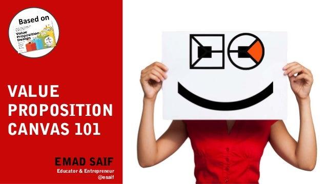 EMAD SAIF Educator & Entrepreneur @esaif VALUE PROPOSITION CANVAS 101