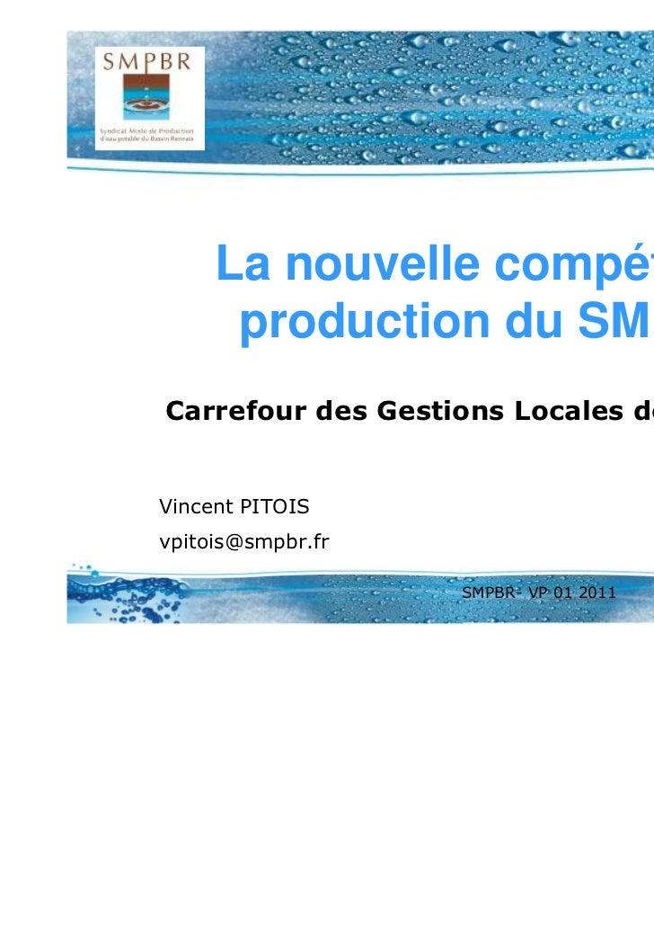 La nouvelle compétence      production du SMPBRCarrefour des Gestions Locales de l'eau 2011Vincent PITOISvpitois@smpbr.fr ...
