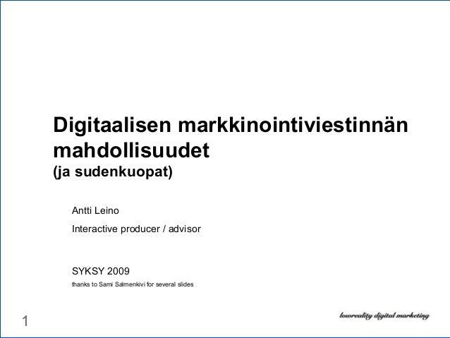 1 Digitaalisen markkinointiviestinnän mahdollisuudet (ja sudenkuopat) Antti Leino Interactive producer / advisor SYKSY 200...