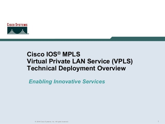 1© 2004 Cisco Systems, Inc. All rights reserved. Cisco IOS® MPLS Virtual Private LAN Service (VPLS) Technical Deployment O...