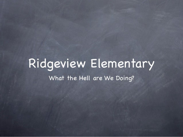 Ridgeview Elementary   What the Hell are We Doing?