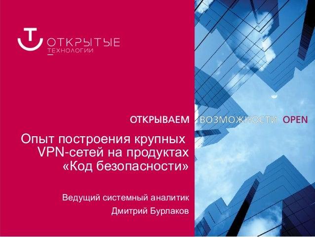 Опыт построения крупных  VPN-сетей на продуктах      «Код безопасности»     Ведущий системный аналитик               Дмитр...