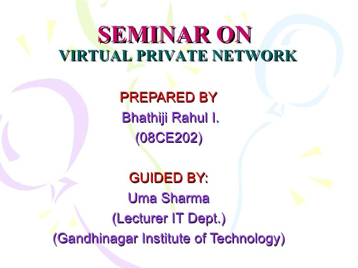 SEMINAR ON   VIRTUAL PRIVATE NETWORK PREPARED BY Bhathiji Rahul I. (08CE202) GUIDED BY: Uma Sharma (Lecturer IT Dept.) (Ga...
