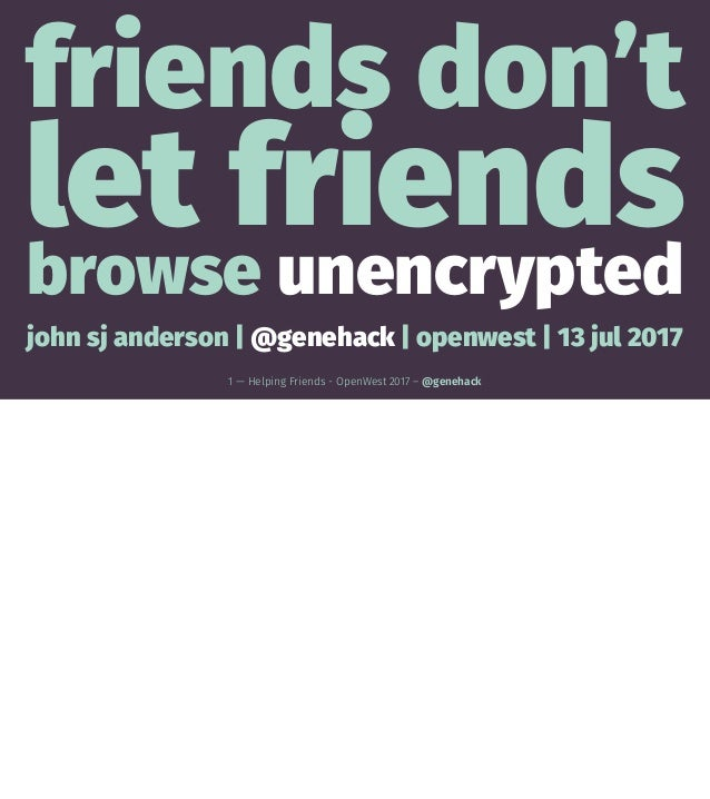 friends don't let friends browse unencrypted john sj anderson | @genehack | openwest | 13 jul 2017 1 — Helping Friends - O...