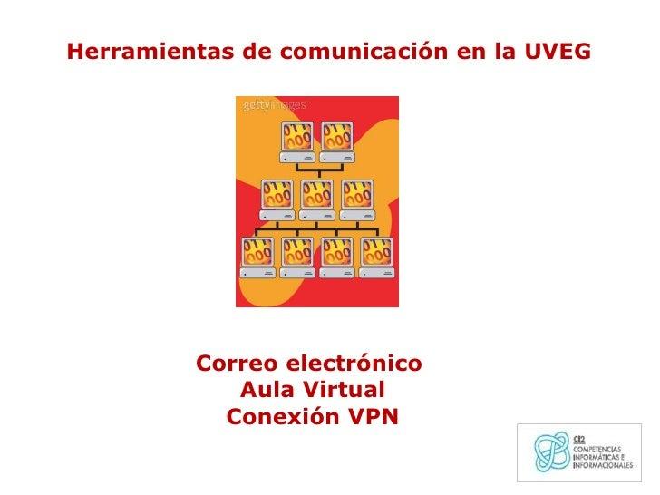 Herramientas de comunicación en la UVEG<br />Correo electrónico<br /> Aula Virtual <br /> Conexión VPN<br />