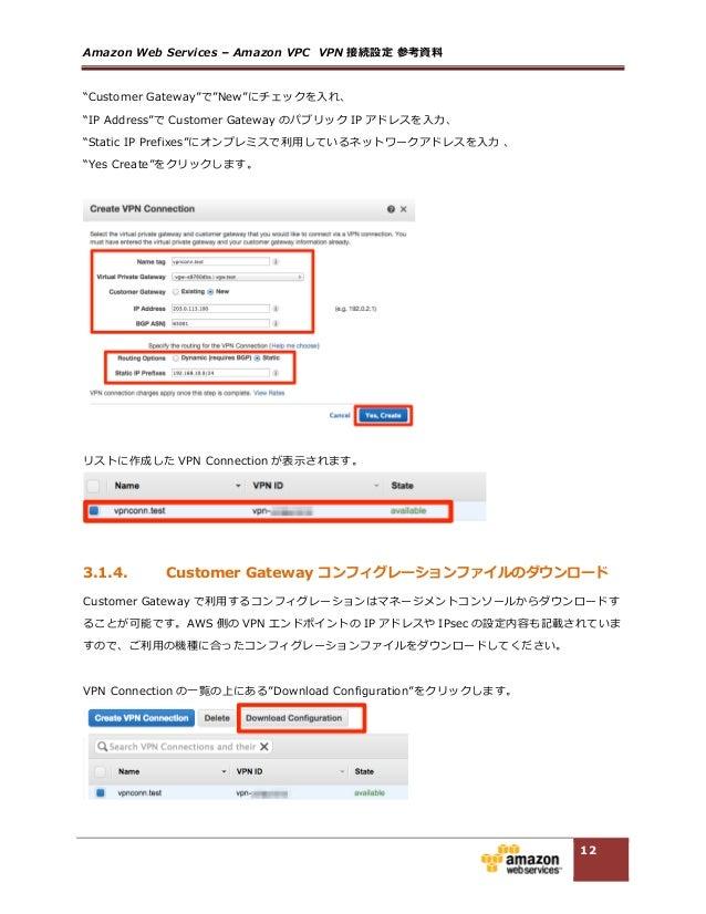 "Amazon Web Services – Amazon VPC  VPN 接続設定 参考資料料  12 ""Customer Gateway""で""New""にチェックを⼊入れ、  ""IP Address""で Custome..."