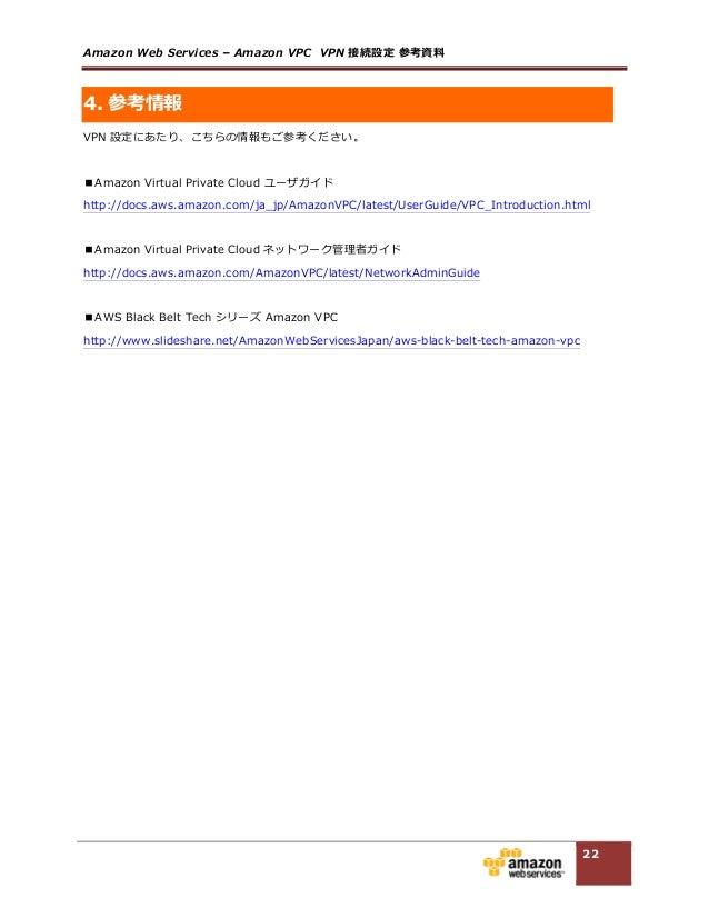 Amazon Web Services – Amazon VPC  VPN 接続設定 参考資料料  22 4. 参考情報 VPN 設定にあたり、こちらの情報もご参考ください。    ■Amazon Virtual Pr...