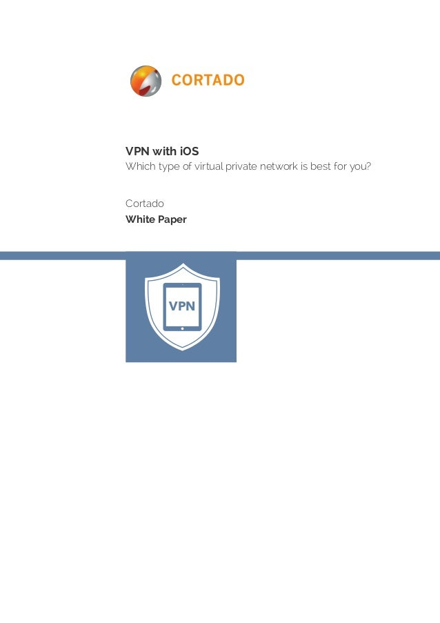 VPN with iOS Which type of virtual private network is best for you? Cortado White Paper VPN