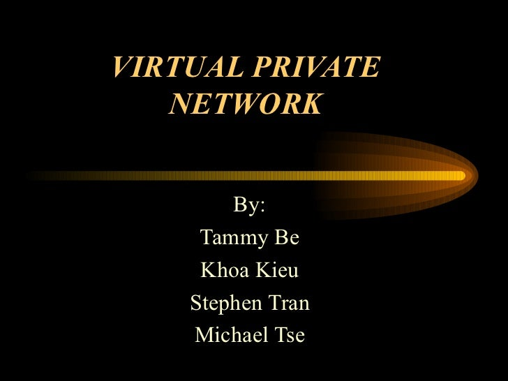 VIRTUAL PRIVATE NETWORK By: Tammy Be Khoa Kieu Stephen Tran Michael Tse