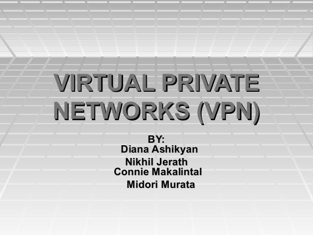 VIRTUAL PRIVATENETWORKS (VPN)          BY:     Diana Ashikyan      Nikhil Jerath    Connie Makalintal      Midori Murata