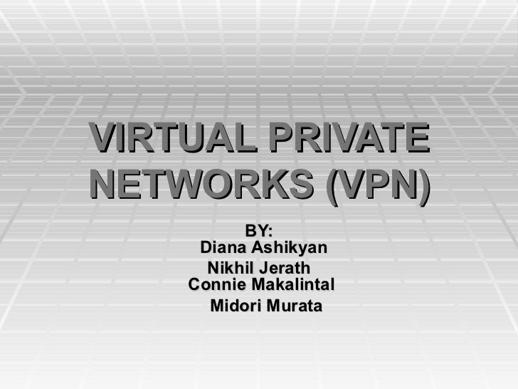 VIRTUAL PRIVATE NETWORKS (VPN) BY:   Diana Ashikyan Nikhil Jerath  Connie Makalintal Midori Murata