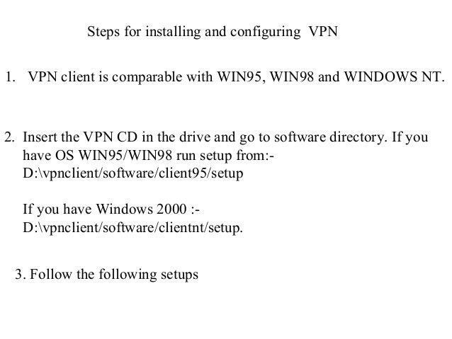 Steps for installing and configuring VPN 1. VPN client is comparable with WIN95, WIN98 and WINDOWS NT. 2. Insert the VPN C...