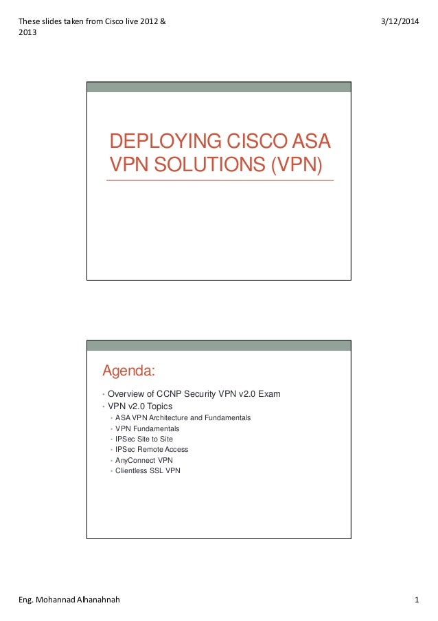 These slides taken from Cisco live 2012 & 2013 3/12/2014 Eng. Mohannad Alhanahnah 1 DEPLOYING CISCO ASA VPN SOLUTIONS (VPN...
