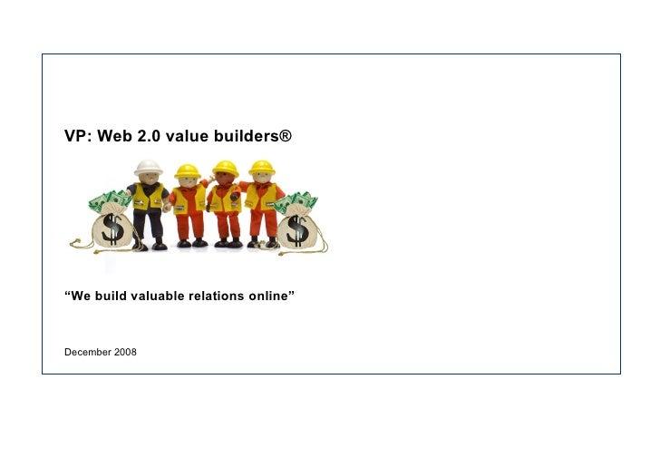 "VP: Web 2.0 value builders® "" We build valuable relations online"" December 2008"