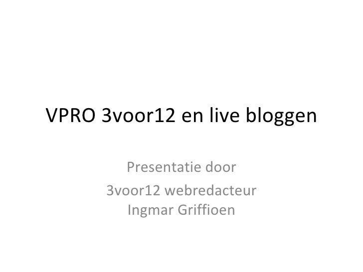 VPRO 3voor12 en live bloggen         Presentatie door      3voor12 webredacteur         Ingmar Griffioen