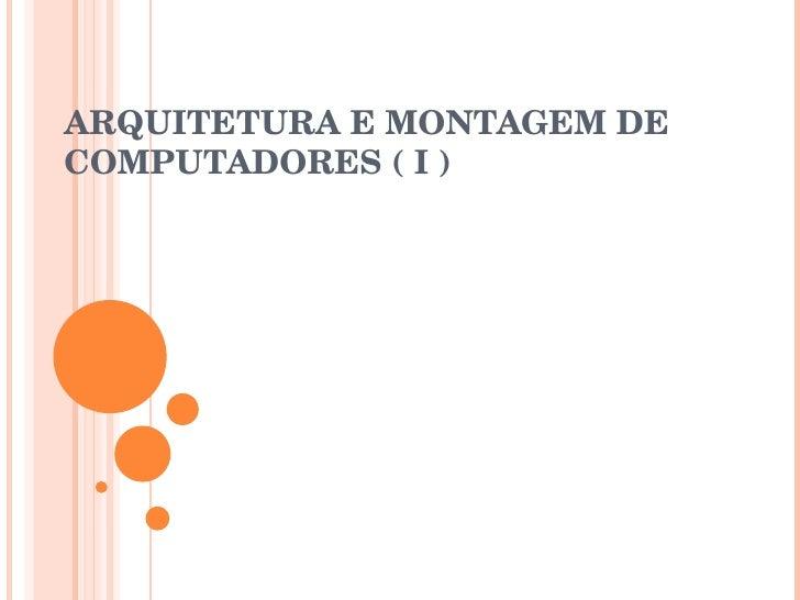 ARQUITETURA E MONTAGEM DE COMPUTADORES ( I )