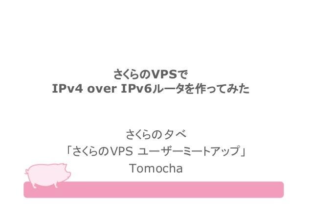 さくらのVPSで IPv4 over IPv6ルータを作ってみた さくらの夕べ 「さくらのVPS ユーザーミートアップ」 Tomocha