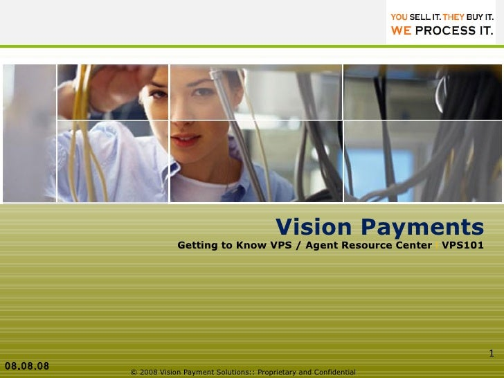 © 2008 Vision Payment Solutions:: Proprietary and Confidential  Vision Payments Getting to Know VPS / Agent Resource Cente...