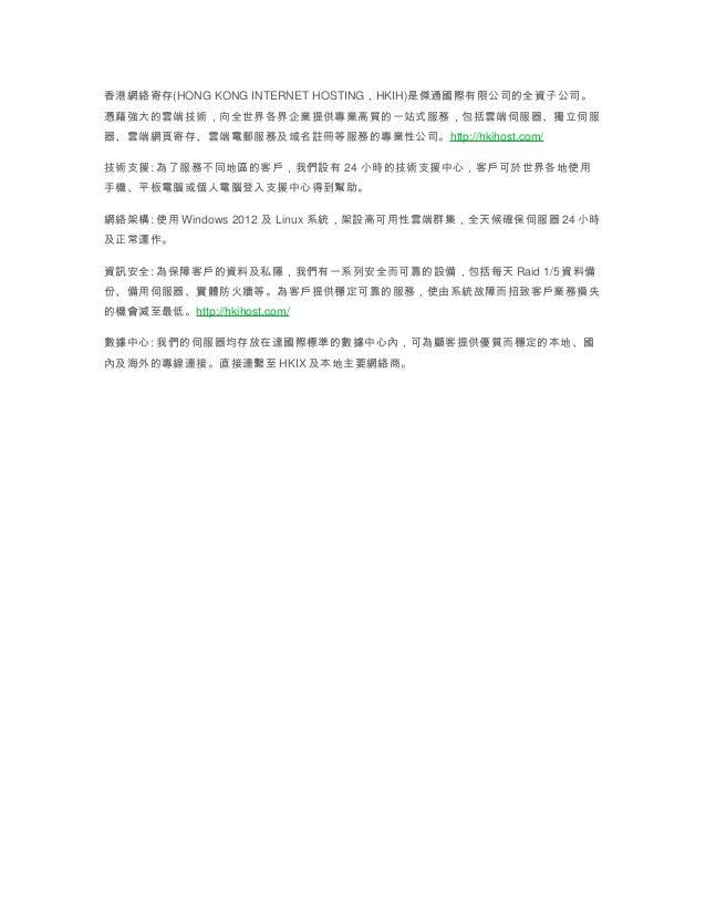 香港網絡寄存(HONG KONG INTERNET HOSTING,HKIH)是傑通國際有限公司的全資子公司。  憑藉強大的雲端技術,向全世界各界企業提供專業高質的一站式服務,包括雲端伺服器、獨立伺服  器、雲端網頁寄存、雲端電郵服務及域名註冊...