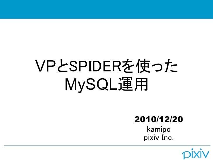 VPとSPIDERを使った   MySQL運用        2010/12/20           kamipo          pixiv Inc.