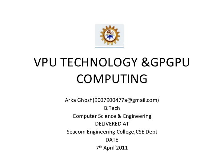 VPU TECHNOLOGY &GPGPU COMPUTING Arka Ghosh(9007900477a@gmail.com) B.Tech Computer Science & Engineering DELIVERED AT Seaco...