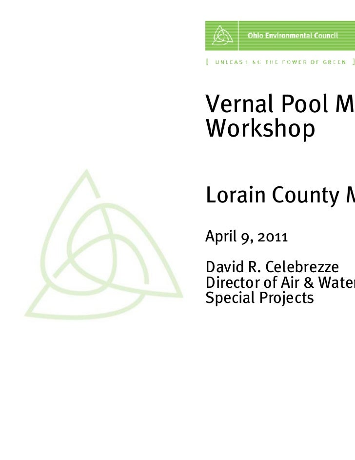 Vernal Pool MonitoringWorkshopLorain County MetroParksApril 9, 2011David R. CelebrezzeDirector of Air & WaterSpecial Proje...