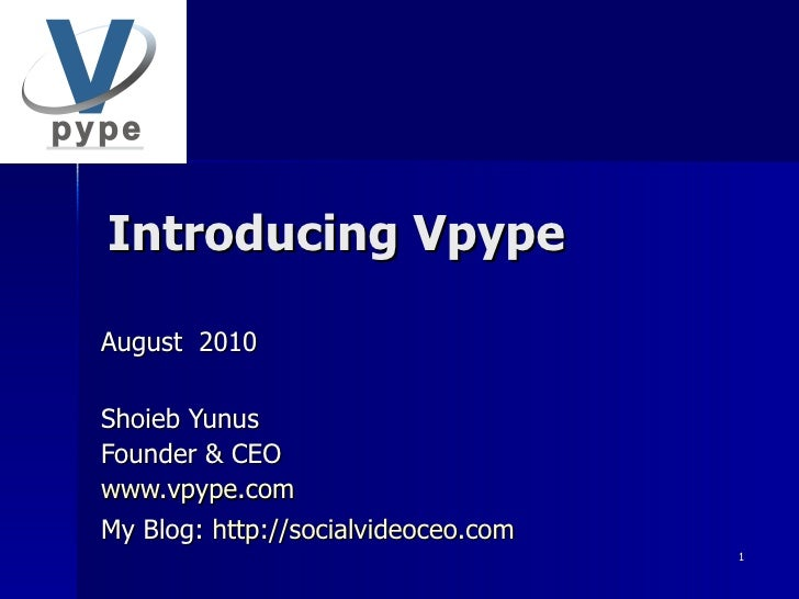 Introducing Vpype August  2010 Shoieb Yunus Founder & CEO www.vpype.com My Blog:  http://socialvideoceo.com