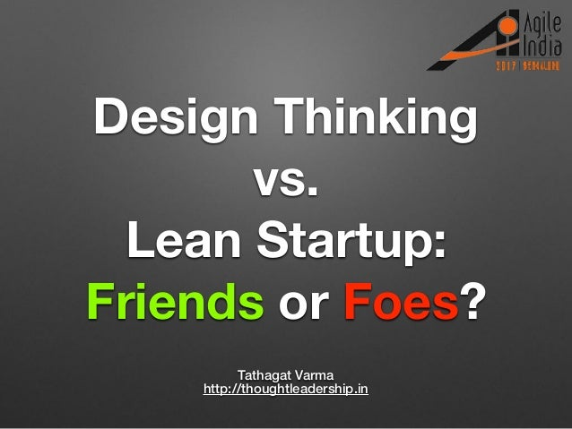 Design Thinking vs. Lean Startup: Friends or Foes? Tathagat Varma http://thoughtleadership.in