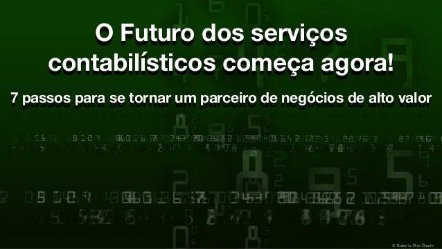 © Roberto Dias Duarte O Futuro dos serviços contabilísticos começa agora! 7 passos para se tornar um parceiro de negócios ...