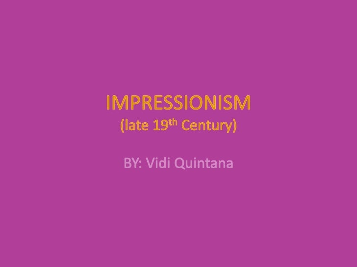 IMPRESSIONISM(late 19th Century)<br />BY: Vidi Quintana<br />