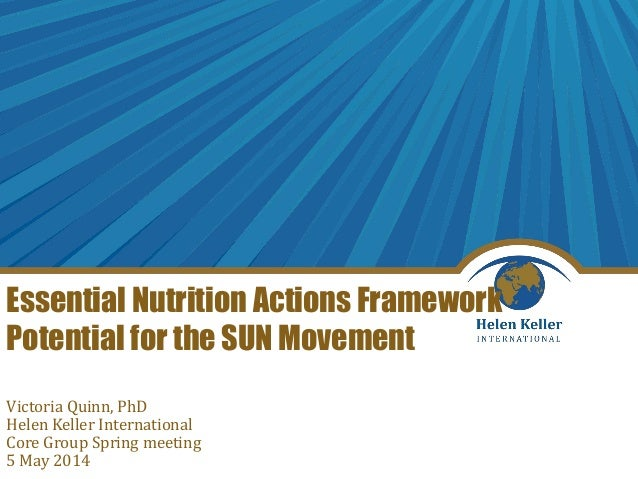 Essential Nutrition Actions Framework Potential for the SUN Movement Victoria Quinn, PhD Helen Keller International Core G...