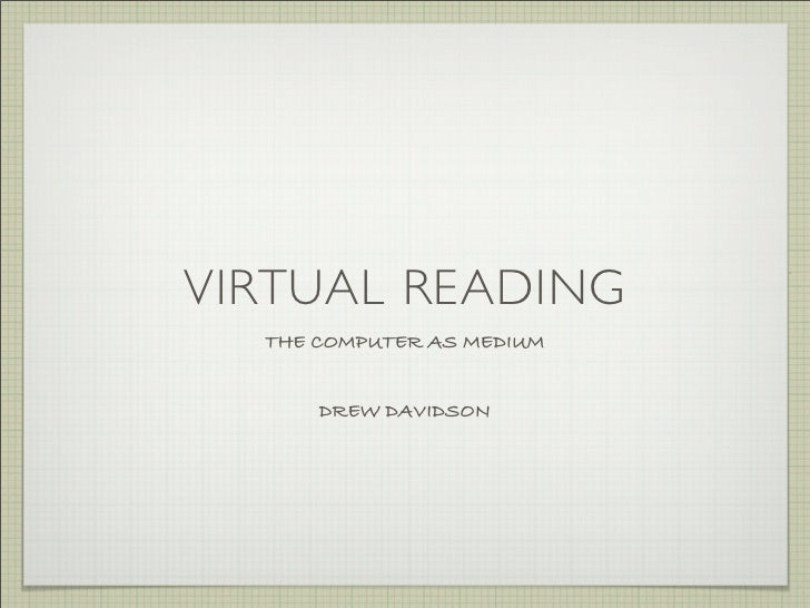 VIRTUAL READING   THE COMPUTER AS MEDIUM         DREW DAVIDSON