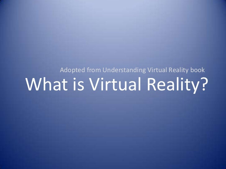 Adopted from Understanding Virtual Reality book<br />What is Virtual Reality?<br />