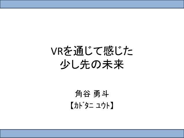 VRを通じて感じた  少し先の未来  角谷勇斗  【カドタニユウト】
