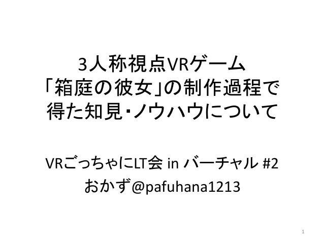 3人称視点VRゲーム 「箱庭の彼女」の制作過程で 得た知見・ノウハウについて VRごっちゃにLT会 in バーチャル #2 おかず@pafuhana1213 1