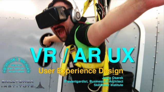 VR / AR UX User Experience Design Joerg Osarek IT-avantgardist, Business-IT-Architect Skilltower Institute