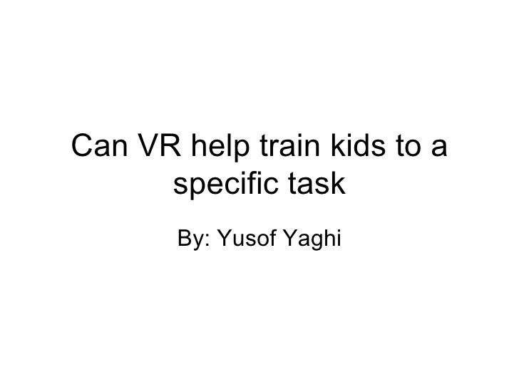 Can VR help train kids to a specific task By: Yusof Yaghi