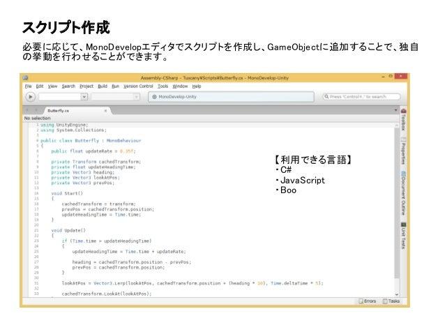 スクリプト作成 必要に応じて、MonoDevelopエディタでスクリプトを作成し、GameObjectに追加することで、独自 の挙動を行わせることができます。 【利用できる言語】 ・C# ・JavaScript ・Boo