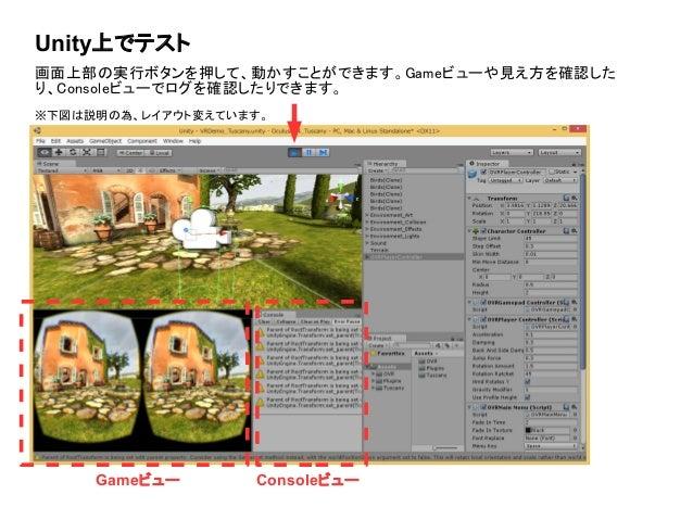 Unity上でテスト 画面上部の実行ボタンを押して、動かすことができます。Gameビューや見え方を確認した り、Consoleビューでログを確認したりできます。 ※下図は説明の為、レイアウト変えています。 Gameビュー Consoleビュー