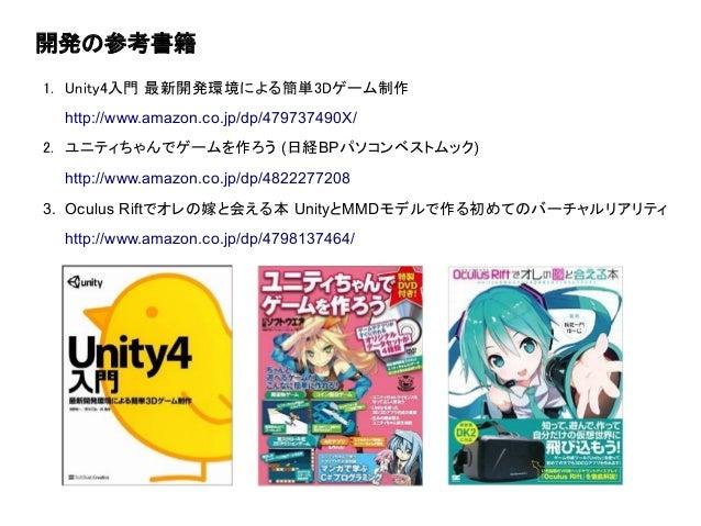 開発の参考書籍 1. Unity4入門 最新開発環境による簡単3Dゲーム制作 http://www.amazon.co.jp/dp/479737490X/ 2. ユニティちゃんでゲームを作ろう (日経BPパソコンベストムック) http://w...