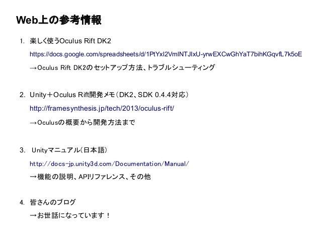 Web上の参考情報 1. 楽しく使うOculus Rift DK2 https://docs.google.com/spreadsheets/d/1PtYxl2VmlNTJIxU-yrwEXCwGhYaT7bihKGqvfL7k5oE →Ocu...