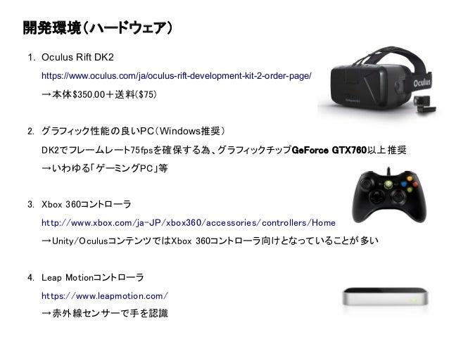 開発環境(ハードウェア) 1. Oculus Rift DK2 https://www.oculus.com/ja/oculus-rift-development-kit-2-order-page/ →本体$350.00+送料($75) 2. ...