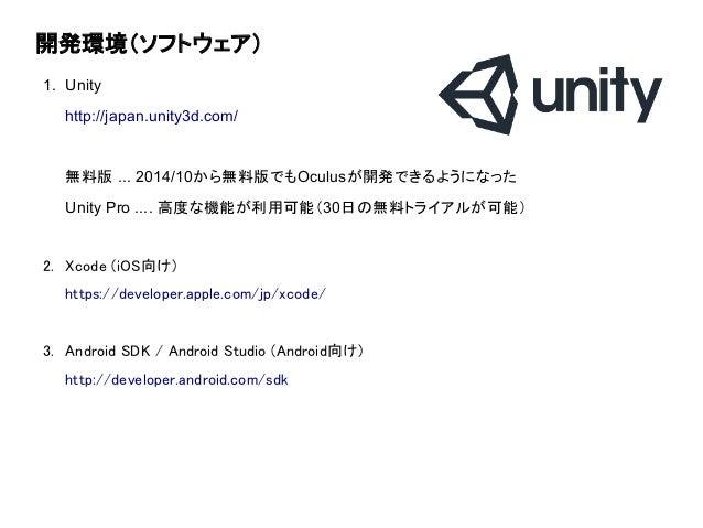 開発環境(ソフトウェア) 1. Unity http://japan.unity3d.com/ 無料版 ... 2014/10から無料版でもOculusが開発できるようになった Unity Pro .... 高度な機能が利用可能(30日の無料ト...