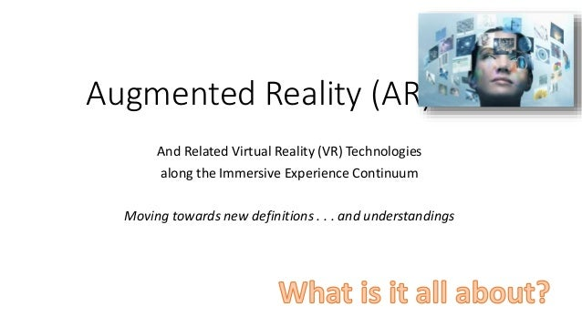 Augmented Reality (AR) And Related Virtual Reality (VR) Technologies along the Immersive Experience Continuum Moving towar...